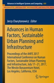 Advances in Human Factors, Sustainable Urban Planning and Infrastructure - Proceedings of the AHFE 2017 International Conference on Human Factors, Sustainable Urban Planning and Infrastructure, July 17−21, 2017, The Westin Bonaventure Hotel, Los Angeles, California, USA ebook by Jerzy Charytonowicz