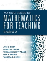 Making Sense of Mathematics for Teaching Grades K-2 - (Communicate the Context Behind High-Cognitive-Demand Tasks for Purposeful, Productive Learning) ebook by Juli K. Dixon,Edward C. Nolan