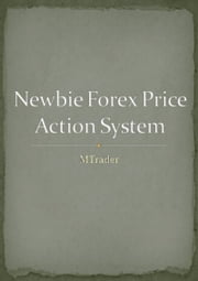 Newbie Forex Price Action System: How To Earn From 20 Pips To 100 Pips Per Day ebook by M Trader