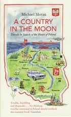 A Country In The Moon - Travels In Search Of The Heart Of Poland ebook by Michael Moran