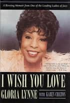 I Wish You Love - A Riveting Memoir From One of the Leading Ladies of Jazz ebook by Gloria Lynne, Karen Chilton