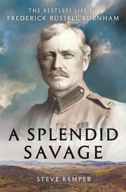 A Splendid Savage: The Restless Life of Frederick Russell Burnham ebook by Steve Kemper
