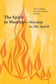 The Spirit in Worship-Worship in the Spirit ebook by Teresa Berger,Bryan D. Spinks
