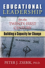 Educational Leadership for the 21St Century - Building a Capacity for Change ebook by Peter J. Zsebik
