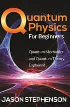Quantum Physics For Beginners - Quantum Mechanics and Quantum Theory Explained ebook by Jason Stephenson