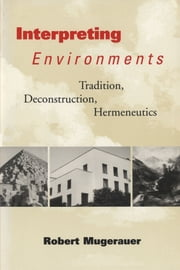 Interpreting Environments - Tradition, Deconstruction, Hermeneutics ebook by Robert Mugerauer