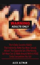 Warning Adults Only: The 9 Daily Success Habits That Indirectly Make You More Sexual, Attract The Opposite Sex Effortlessly, Get More Sex & Walk Around With A HUGE Smile Everywhere You Go! ebook by Alex Altman