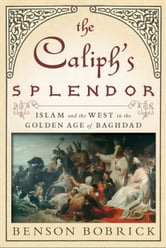 The Caliph's Splendor - Islam and the West in the Golden Age of Baghdad ebook by Benson Bobrick