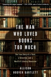 The Man Who Loved Books Too Much - The True Story of a Thief, a Detective, and a World of Literary Obsession ebook by Allison Hoover Bartlett