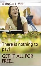 There is Nothing to Pay! Get It All for Free... eBook by Bernard Levine