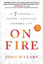 On Fire - The 7 Choices to Ignite a Radically Inspired Life ebook by John O'Leary
