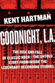 Goodnight, L.A. - The Rise and Fall of Classic Rock--The Untold Story from inside the Legendary Recording Studios ebook by Kent Hartman