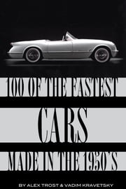100 of the Fastest Cars Made In the 1950's ebook by alex trostanetskiy