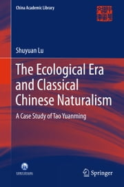 The Ecological Era and Classical Chinese Naturalism - A Case Study of Tao Yuanming ebook by Shuyuan Lu