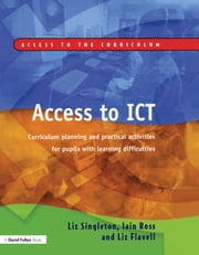 Access to ICT - Curriculum Planning and Practical Activities for Pupils with Learning Difficulties ebook by Liz Singleton, Iain Ross, Liz Flavell
