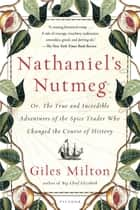 Nathaniel's Nutmeg - or, The True and Incredible Adventures of the Spice Trader Who Changed the Course of History eBook by Giles Milton