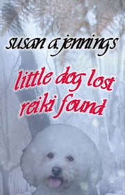 Little Dog Lost, Reiki Found ebook by Susan A. Jennings