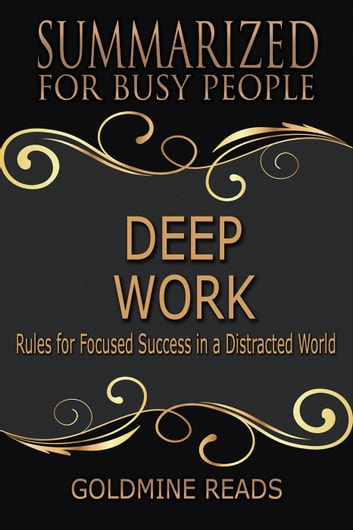 Deep Work - Summarized for Busy People: Rules for Focused Success in a Distracted World ebook by Goldmine Reads