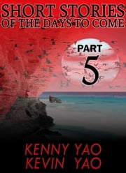 Short Stories Of The Days To Come: Part Five ebook by Kenny Yao