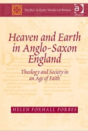 Heaven and Earth in Anglo-Saxon England - Theology and Society in an Age of Faith ebook by Dr Helen Foxhall Forbes,Dr Joanna Story,Dr Roy Flechner