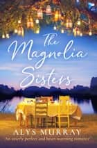 The Magnolia Sisters - An utterly perfect and heartwarming romance ebook by Alys Murray