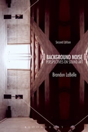 Background Noise, Second Edition - Perspectives on Sound Art ebook by Brandon LaBelle