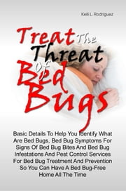 Treat The Threat Of Bed Bugs - Basic Details To Help You Identify What Are Bed Bugs, Bed Bug Symptoms For Signs Of Bed Bug Bites And Bed Bug Infestations And Pest Control Services For Bed Bug Treatment And Prevention So You Can Have A Bed Bug-Free Home All The Time ebook by Kelli L. Rodriguez