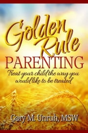 Golden Rule Parenting: Treat Your Child the Way You Would Like to be Treated ebook by Gary Unruh