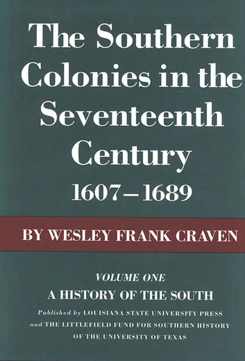 The Southern Colonies in the Seventeenth Century, 1607--1689 - A History of the South ebook by Wesley Frank Craven