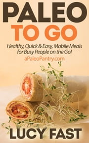 Paleo To Go: Quick & Easy Mobile Meals for Busy People on the Go! - Paleo Diet Solution Series ebook by Lucy Fast