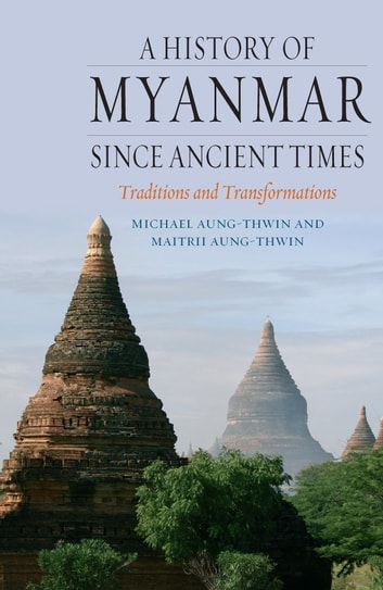 A History of Myanmar since Ancient Times - Traditions and Transformations ebook by Michael Aung-Thwin,Maitrii Aung-Thwin