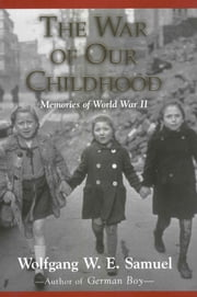 The War of Our Childhood - Memories of World War II ebook by Wolfgang W. E. Samuel