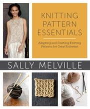 Knitting Pattern Essentials (with Bonus Material) - Adapting and Drafting Knitting Patterns for Great Knitwear ebook by Sally Melville