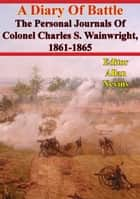A Diary Of Battle; The Personal Journals Of Colonel Charles S. Wainwright, 1861-1865 ebook by Colonel Charles S. Wainwright,Allen Nevins