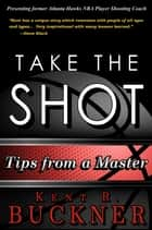 Take the Shot: Tips from a Master ebook by Kent R. Buckner