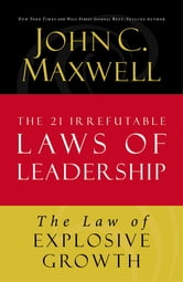 The Law of Explosive Growth - Lesson 20 from The 21 Irrefutable Laws of Leadership ebook by John C. Maxwell