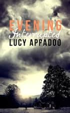 Evening Interrupted ebook by Lucy Appadoo