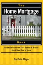 The Home Mortgage Book: Insider Information Your Banker & Broker Don't Want You to Know ebook by Dale Mayer