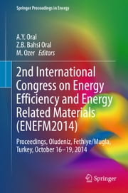 2nd International Congress on Energy Efficiency and Energy Related Materials (ENEFM2014) - Proceedings, Oludeniz, Fethiye/Mugla, Turkey, October 16-19, 2014 ebook by Z.B BAHSI ORAL,M. OZER,A.Y ORAL,Jean-Paul Ducrotoy,Mike Elliott