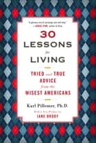 30 Lessons for Living - Tried and True Advice from the Wisest Americans ebook by Karl Pillemer, Ph.D.