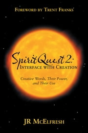 SpiritQuest 2: Interface with Creation - Creative Words, Their Power, and Their Use ebook by JR McElfresh