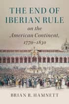 The End of Iberian Rule on the American Continent, 1770–1830 ebook by Brian R. Hamnett