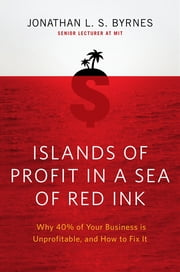 Islands of Profit in a Sea of Red Ink - Why 40 Percent of Your Business Is Unprofitable and How to Fix It ebook by Jonathan L. S. Byrnes