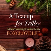 Teacup for Trilby, A - A Heartwarming Holiday Story audiobook by Foxglove Lee