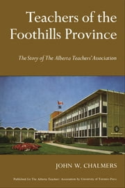 Teachers of the Foothill Province - The Story of The Alberta Teachers' Association ebook by John Chalmers