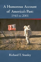 A Humorous Account of America's Past: 1945 to 2001 ebook by Richard T. Stanley