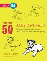 Draw 50 Baby Animals - The Step-by-Step Way to Draw Kittens, Lambs, Chicks, Puppies, and Other Adorable Offspring ebook by Lee J. Ames,Murray Zak