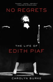 No Regrets: The Life of Edith Piaf - The Life of Edith Piaf ebook by Carolyn Burke