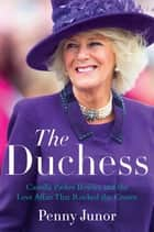 The Duchess - Camilla Parker Bowles and the Love Affair That Rocked the Crown ebook by