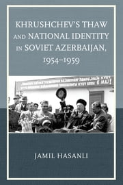 Khrushchev's Thaw and National Identity in Soviet Azerbaijan, 1954–1959 ebook by Jamil Hasanli